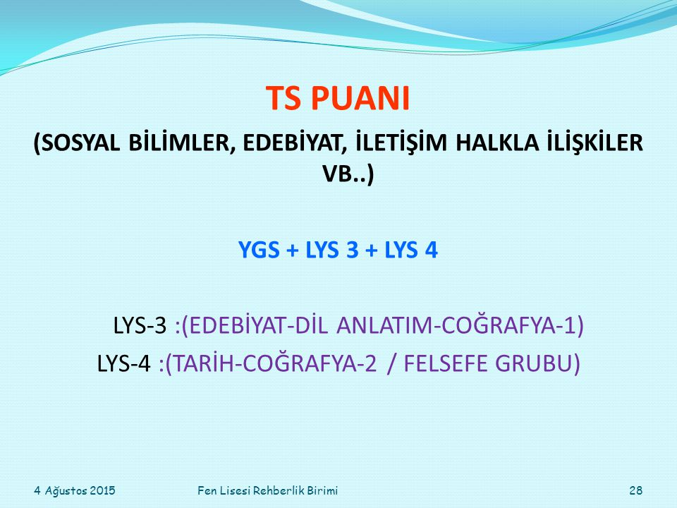 TS PUANI (SOSYAL BİLİMLER, EDEBİYAT, İLETİŞİM HALKLA İLİŞKİLER VB..) YGS + LYS 3 + LYS 4 LYS-3 :(EDEBİYAT-DİL ANLATIM-COĞRAFYA-1) LYS-4 :(TARİH-COĞRAFYA-2 / FELSEFE GRUBU) 4 Ağustos 201528Fen Lisesi Rehberlik Birimi