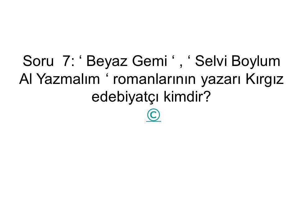 Soru 7: ' Beyaz Gemi ', ' Selvi Boylum Al Yazmalım ' romanlarının yazarı Kırgız edebiyatçı kimdir.