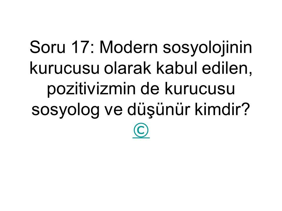Soru 17: Modern sosyolojinin kurucusu olarak kabul edilen, pozitivizmin de kurucusu sosyolog ve düşünür kimdir.