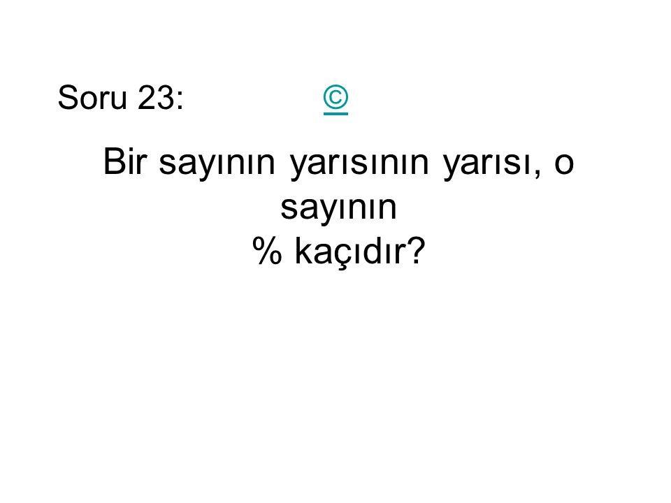 Soru 23: ©© Bir sayının yarısının yarısı, o sayının % kaçıdır?