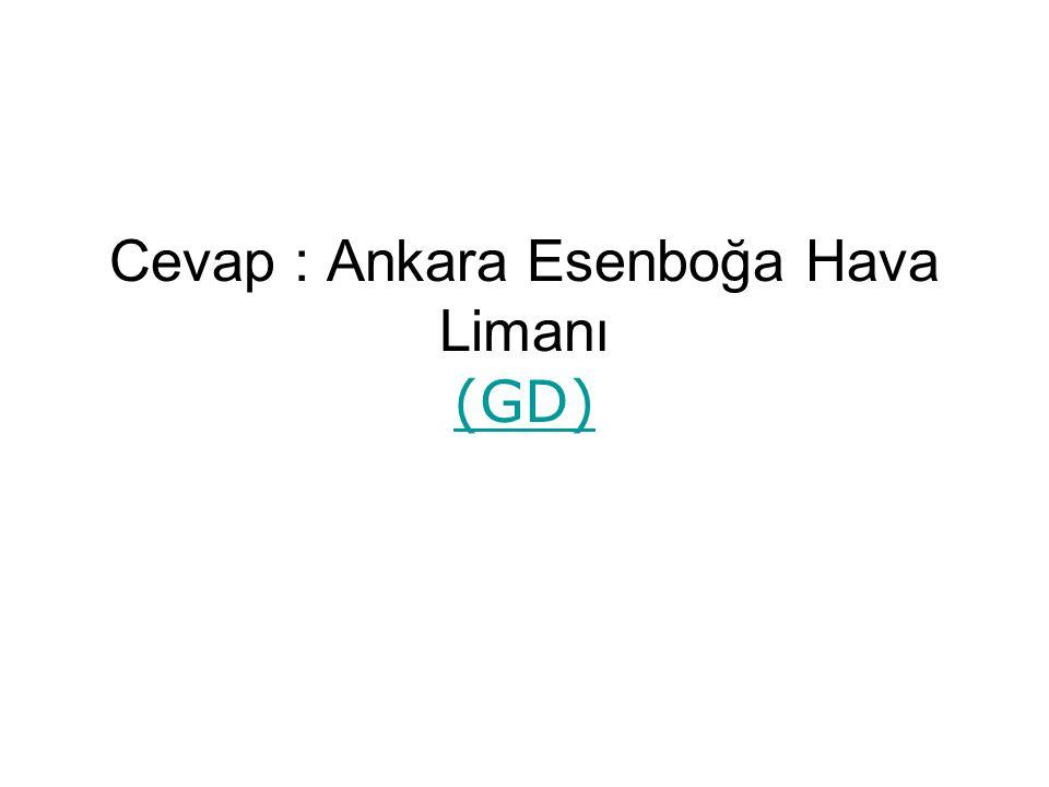Cevap : Ankara Esenboğa Hava Limanı (GD) (GD)