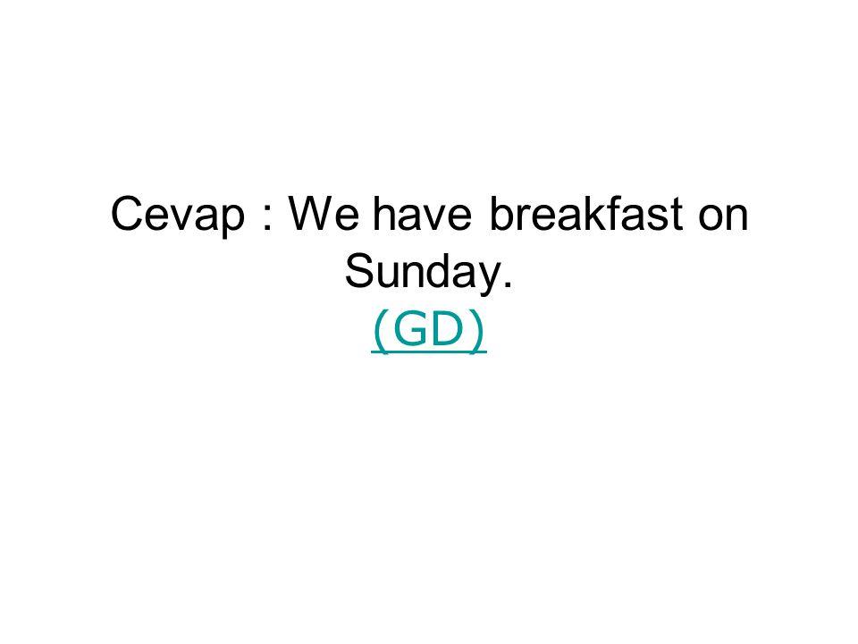 Cevap : We have breakfast on Sunday. (GD) (GD)