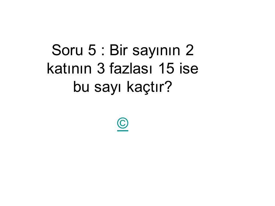 Soru 5 : Bir sayının 2 katının 3 fazlası 15 ise bu sayı kaçtır? ©