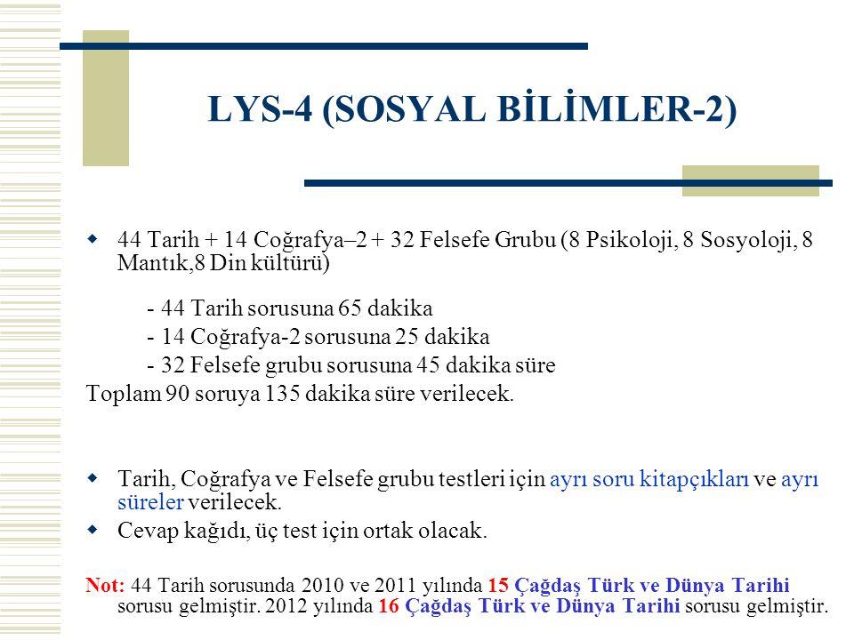 LYS-4 (SOSYAL BİLİMLER-2)  44 Tarih + 14 Coğrafya–2 + 32 Felsefe Grubu (8 Psikoloji, 8 Sosyoloji, 8 Mantık,8 Din kültürü) - 44 Tarih sorusuna 65 daki