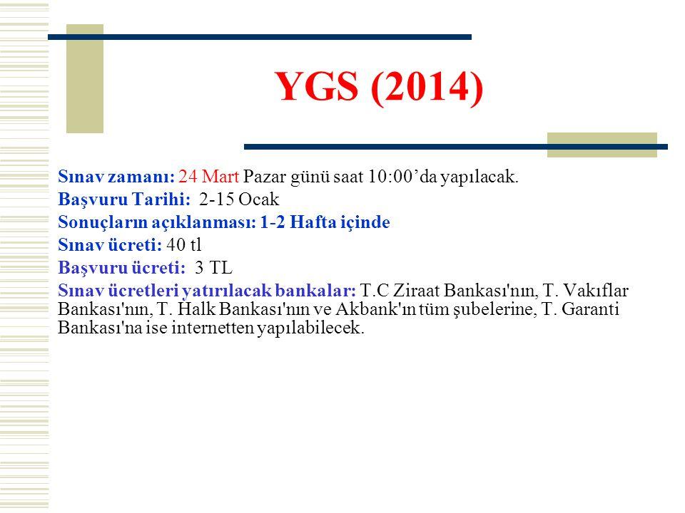 YGS (2014) Sınav zamanı: 24 Mart Pazar günü saat 10:00'da yapılacak. Başvuru Tarihi: 2-15 Ocak Sonuçların açıklanması: 1-2 Hafta içinde Sınav ücreti: