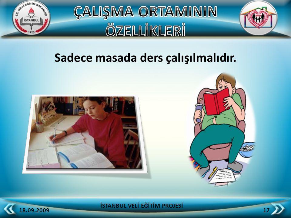 Sadece masada ders çalışılmalıdır. 18.09.2009 17 İSTANBUL VELİ EĞİTİM PROJESİ