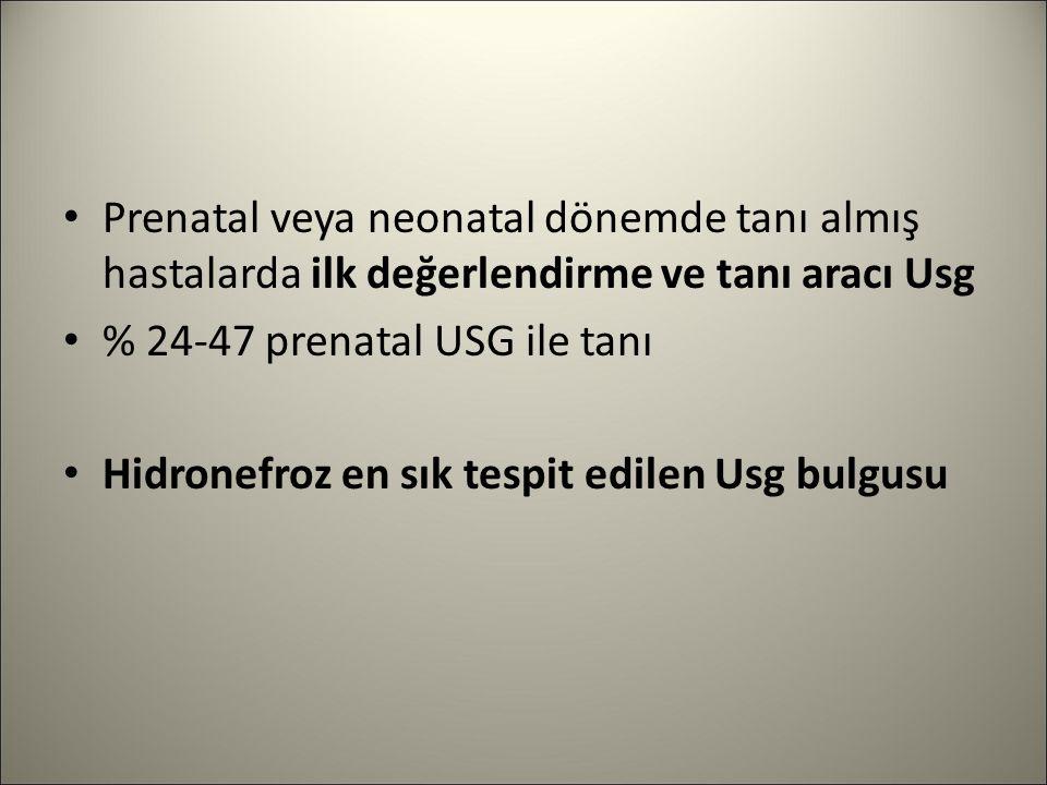 Prenatal veya neonatal dönemde tanı almış hastalarda ilk değerlendirme ve tanı aracı Usg % 24-47 prenatal USG ile tanı Hidronefroz en sık tespit edile
