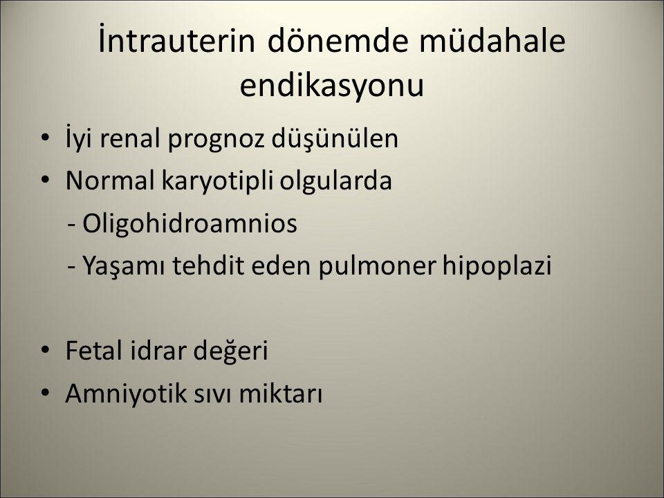 İntrauterin dönemde müdahale endikasyonu İyi renal prognoz düşünülen Normal karyotipli olgularda - Oligohidroamnios - Yaşamı tehdit eden pulmoner hipo