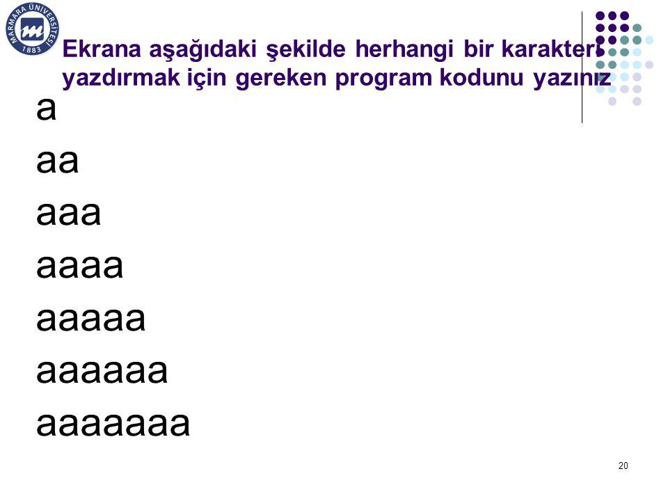 20 Ekrana aşağıdaki şekilde herhangi bir karakteri yazdırmak için gereken program kodunu yazınız a aa aaa aaaa aaaaa aaaaaa aaaaaaa