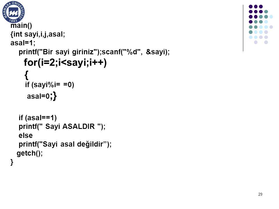 29 main() {int sayi,i,j,asal; asal=1; printf( Bir sayi giriniz );scanf( %d , &sayi); for(i=2;i<sayi;i++) { if (sayi%i= =0) asal=0 ;} if (asal==1) printf( Sayi ASALDIR ); else printf( Sayi asal değildir ); getch(); }