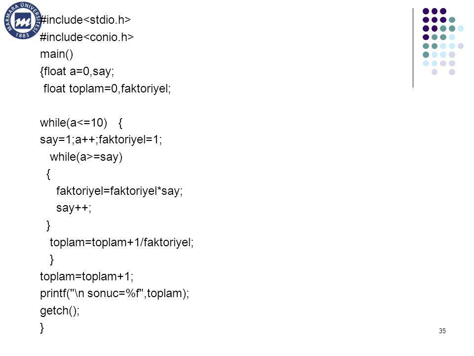 35 #include main() {float a=0,say; float toplam=0,faktoriyel; while(a<=10) { say=1;a++;faktoriyel=1; while(a>=say) { faktoriyel=faktoriyel*say; say++; } toplam=toplam+1/faktoriyel; } toplam=toplam+1; printf( \n sonuc=%f ,toplam); getch(); }