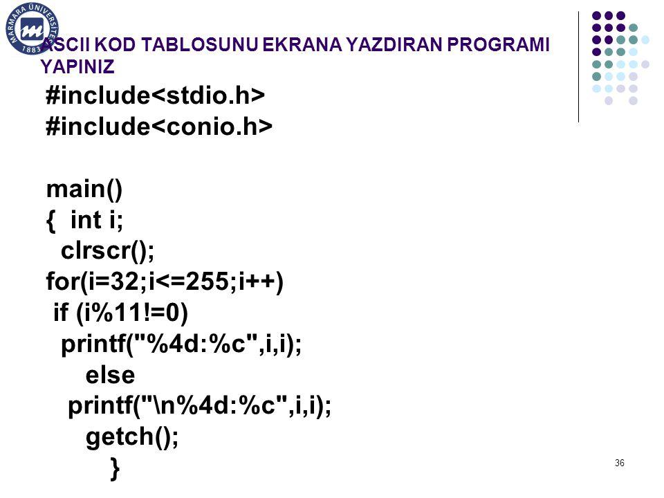 36 ASCII KOD TABLOSUNU EKRANA YAZDIRAN PROGRAMI YAPINIZ #include main() { int i; clrscr(); for(i=32;i<=255;i++) if (i%11!=0) printf( %4d:%c ,i,i); else printf( \n%4d:%c ,i,i); getch(); }