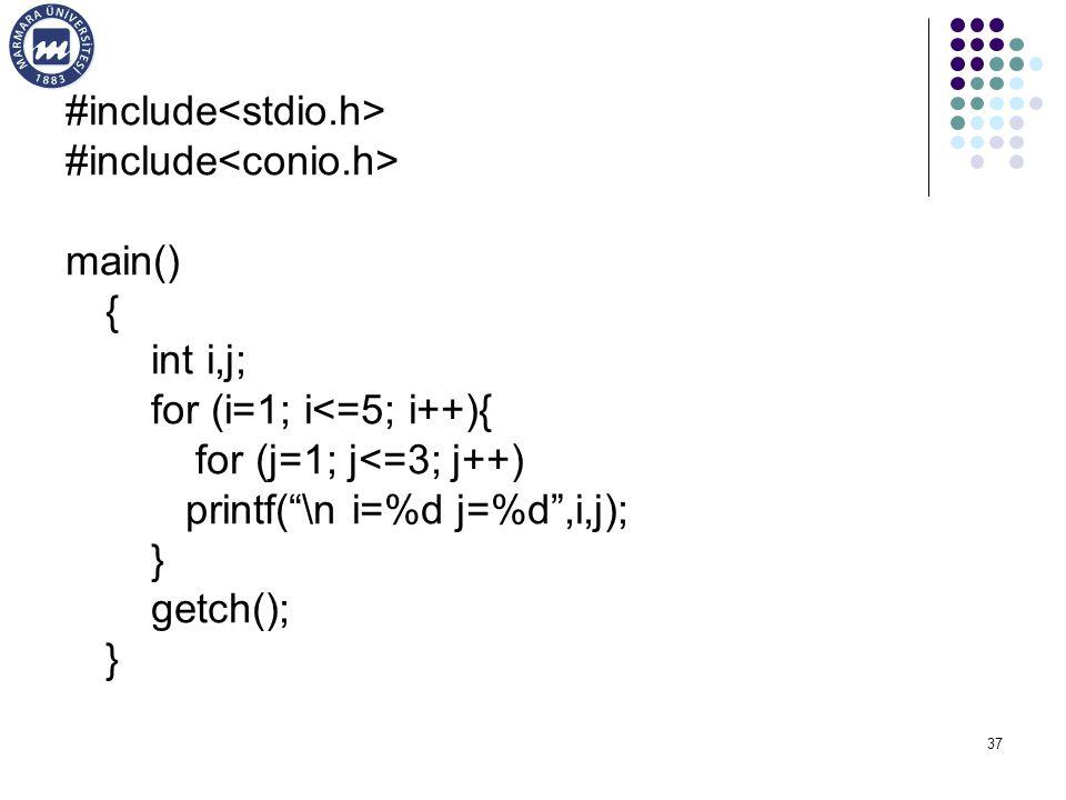37 #include main() { int i,j; for (i=1; i<=5; i++){ for (j=1; j<=3; j++) printf( \n i=%d j=%d ,i,j); } getch(); }