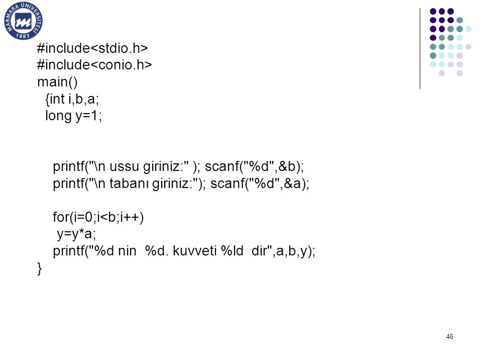 46 #include main() {int i,b,a; long y=1; printf( \n ussu giriniz: ); scanf( %d ,&b); printf( \n tabanı giriniz: ); scanf( %d ,&a); for(i=0;i<b;i++) y=y*a; printf( %d nin %d.