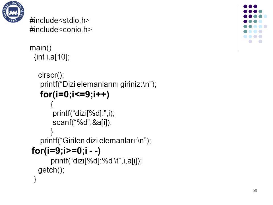 56 #include main() {int i,a[10]; clrscr(); printf( Dizi elemanlarını giriniz:\n ); for(i=0;i<=9;i++) { printf( dizi[%d]: ,i); scanf( %d ,&a[i]); } printf( Girilen dizi elemanları:\n ); for(i=9;i>=0;i - -) printf( dizi[%d]:%d \t ,i,a[i]); getch(); }