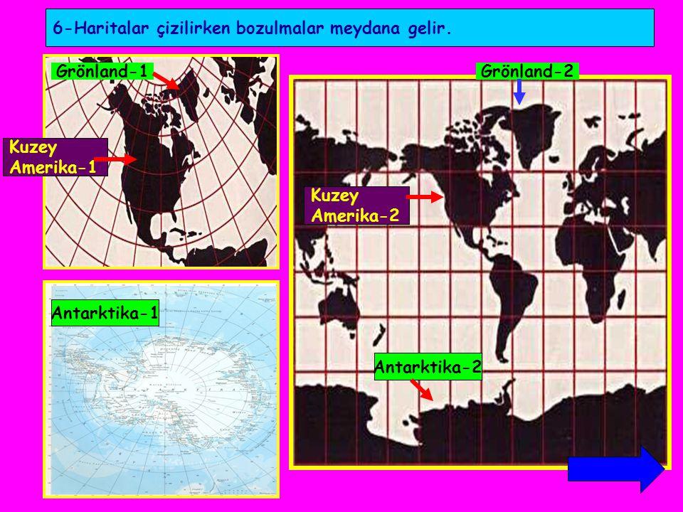 6-Haritalar çizilirken bozulmalar meydana gelir. Grönland-1Grönland-2 Kuzey Amerika-1 Kuzey Amerika-2 Antarktika-1 Antarktika-2