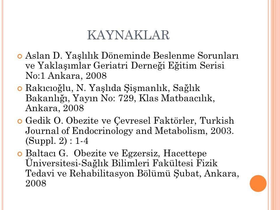 KAYNAKLAR Aslan D. Yaşlılık Döneminde Beslenme Sorunları ve Yaklaşımlar Geriatri Derneği Eğitim Serisi No:1 Ankara, 2008 Rakıcıoğlu, N. Yaşlıda Şişman