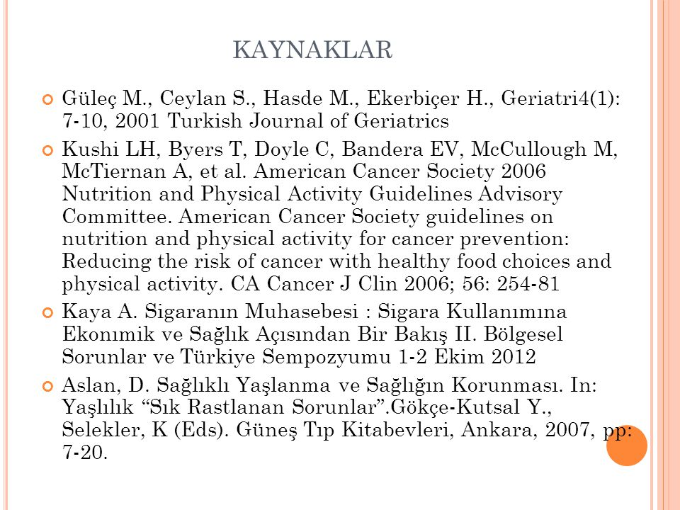 KAYNAKLAR Güleç M., Ceylan S., Hasde M., Ekerbiçer H., Geriatri4(1): 7-10, 2001 Turkish Journal of Geriatrics Kushi LH, Byers T, Doyle C, Bandera EV,