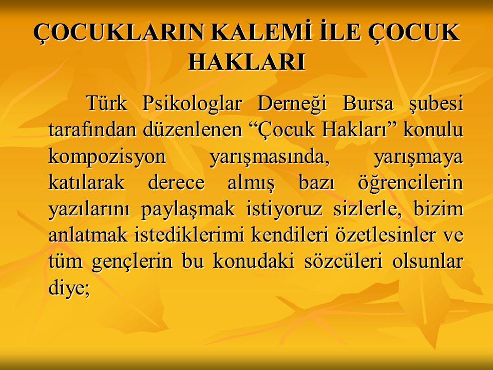 ÇOCUKLARIN KALEMİ İLE ÇOCUK HAKLARI Türk Psikologlar Derneği Bursa şubesi tarafından düzenlenen Çocuk Hakları konulu kompozisyon yarışmasında, yarışmaya katılarak derece almış bazı öğrencilerin yazılarını paylaşmak istiyoruz sizlerle, bizim anlatmak istediklerimi kendileri özetlesinler ve tüm gençlerin bu konudaki sözcüleri olsunlar diye; Türk Psikologlar Derneği Bursa şubesi tarafından düzenlenen Çocuk Hakları konulu kompozisyon yarışmasında, yarışmaya katılarak derece almış bazı öğrencilerin yazılarını paylaşmak istiyoruz sizlerle, bizim anlatmak istediklerimi kendileri özetlesinler ve tüm gençlerin bu konudaki sözcüleri olsunlar diye;