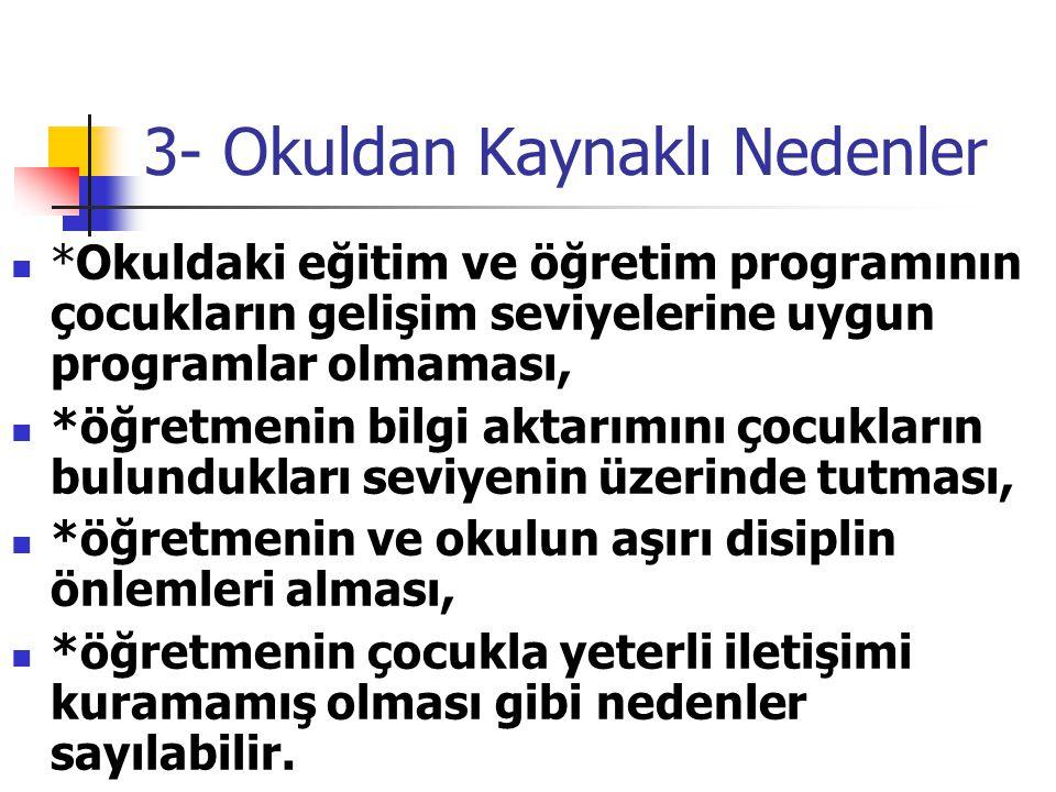 3- Okuldan Kaynaklı Nedenler *Okuldaki eğitim ve öğretim programının çocukların gelişim seviyelerine uygun programlar olmaması, *öğretmenin bilgi akta