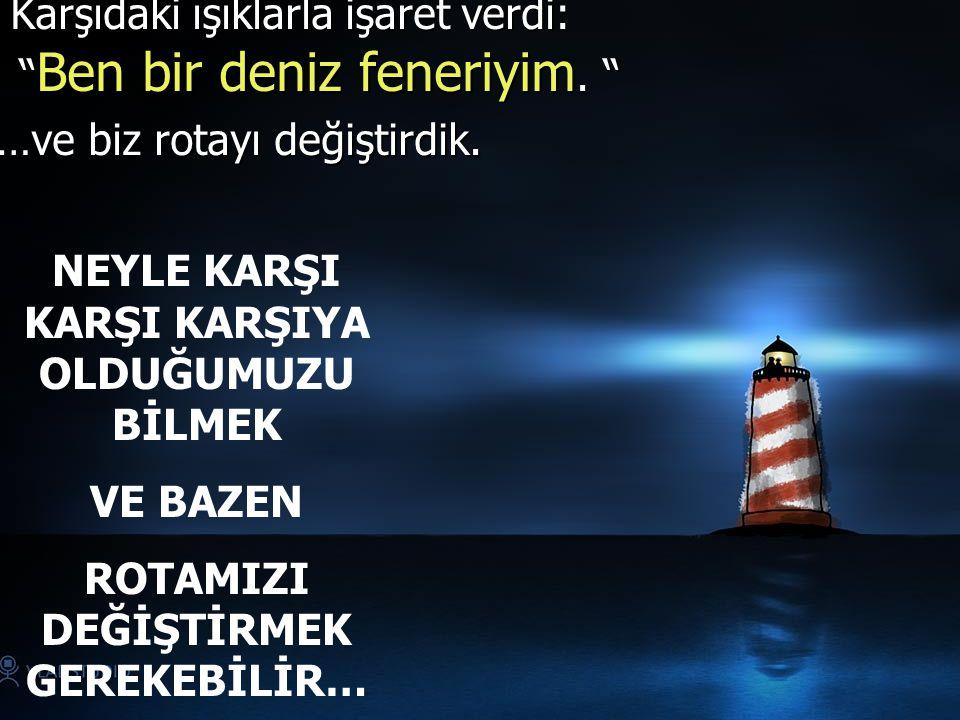 """Karşıdaki ışıklarla işaret verdi: """" Ben bir deniz feneriyim. """" Karşıdaki ışıklarla işaret verdi: """" Ben bir deniz feneriyim. """" …ve biz rotayı değiştird"""