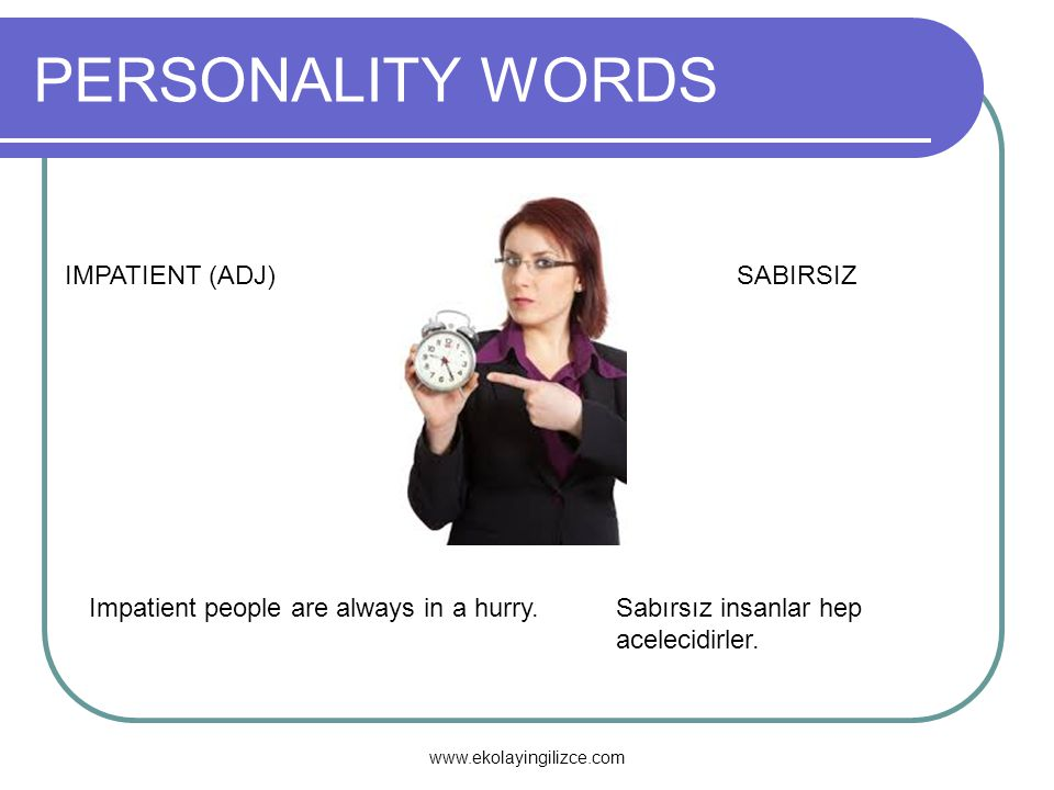 PERSONALITY WORDS IMPATIENT (ADJ)SABIRSIZ Impatient people are always in a hurry.Sabırsız insanlar hep acelecidirler. www.ekolayingilizce.com