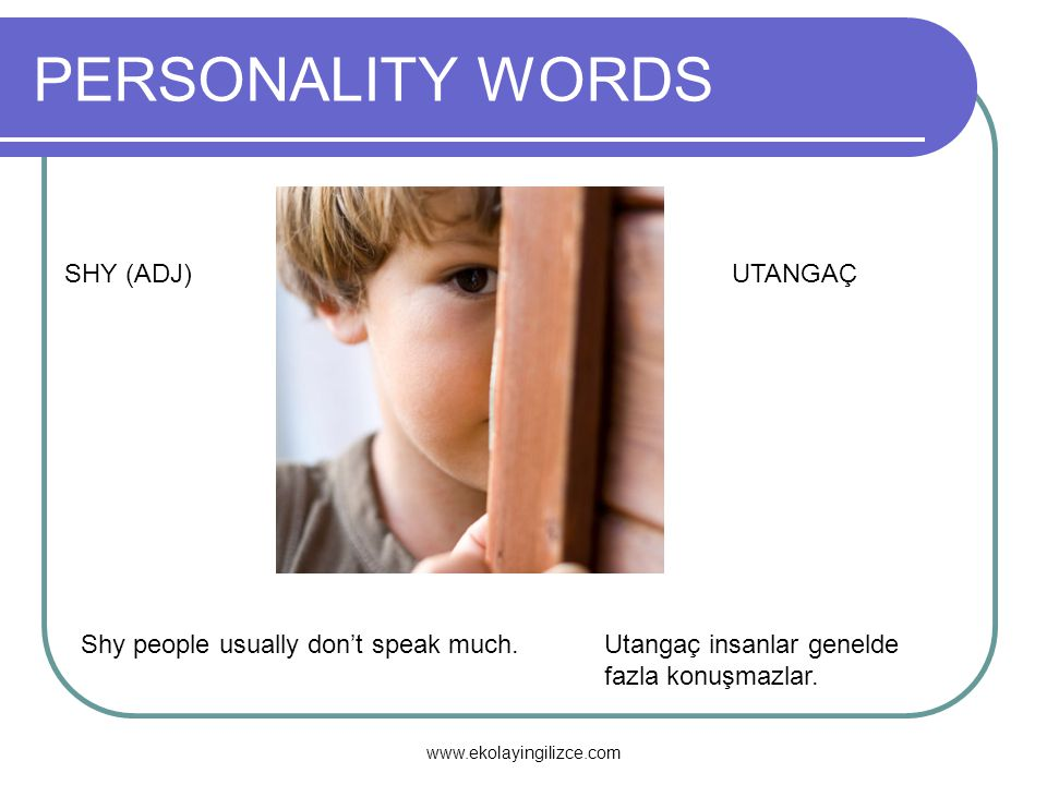 PERSONALITY WORDS SHY (ADJ)UTANGAÇ Shy people usually don't speak much.Utangaç insanlar genelde fazla konuşmazlar. www.ekolayingilizce.com