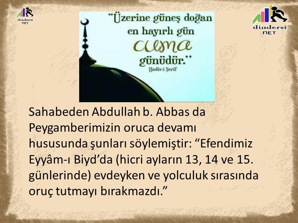 """Sahabeden Abdullah b. Abbas da Peygamberimizin oruca devamı hususunda şunları söylemiştir: """"Efendimiz Eyyâm-ı Biyd'da (hicri ayların 13, 14 ve 15. gün"""