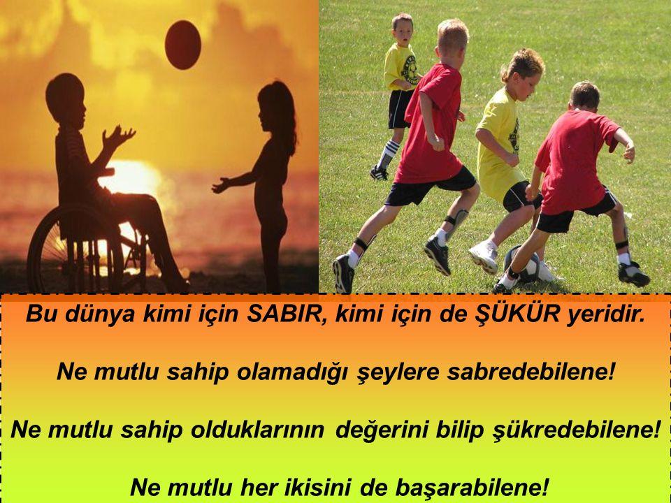 Bu dünya kimi için SABIR, kimi için de ŞÜKÜR yeridir.