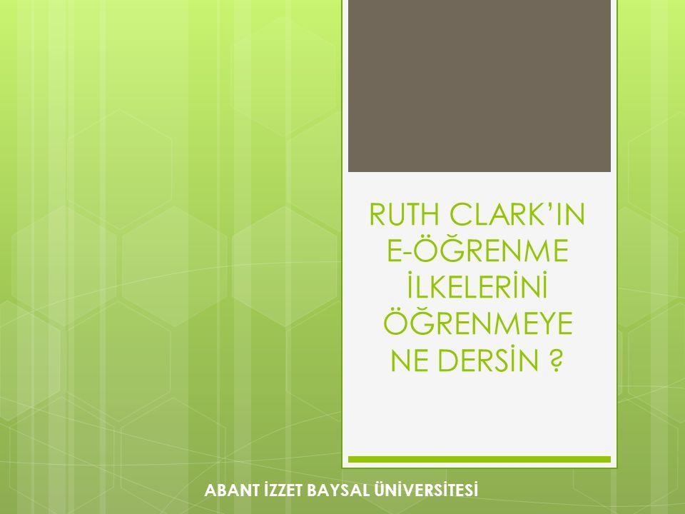 RUTH CLARK'IN E-ÖĞRENME İLKELERİNİ ÖĞRENMEYE NE DERSİN ? ABANT İZZET BAYSAL ÜNİVERSİTESİ