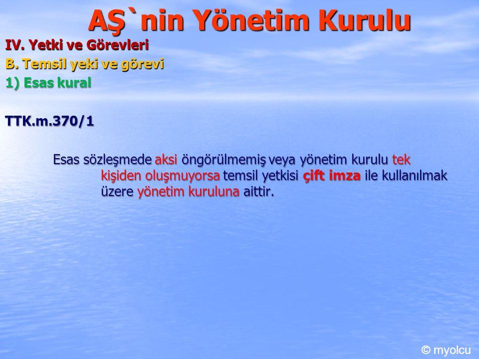 AŞ`nin Yönetim Kurulu IV. Yetki ve Görevleri B. Temsil yeki ve görevi 1) Esas kural TTK.m.370/1 Esas sözleşmede aksi öngörülmemiş veya yönetim kurulu