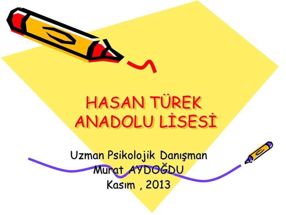 HASAN TÜREK ANADOLU LİSESİ Uzman Psikolojik Danışman Murat AYDOĞDU Kasım, 2013