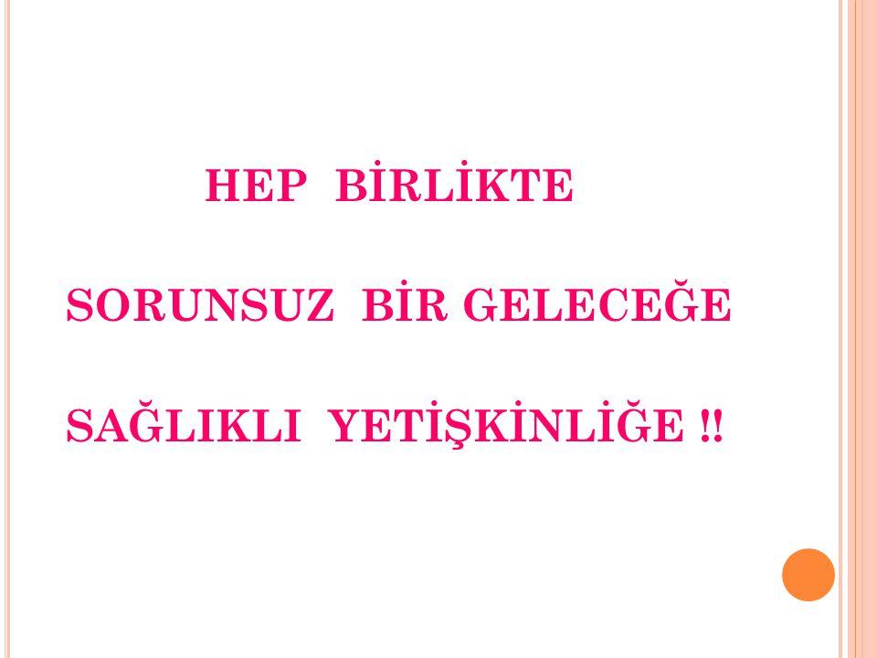 HEP BİRLİKTE SORUNSUZ BİR GELECEĞE SAĞLIKLI YETİŞKİNLİĞE !!
