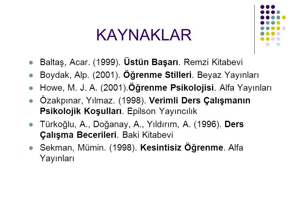 KAYNAKLAR Baltaş, Acar. (1999). Üstün Başarı. Remzi Kitabevi Boydak, Alp. (2001). Öğrenme Stilleri. Beyaz Yayınları Howe, M. J. A. (2001).Öğrenme Psik