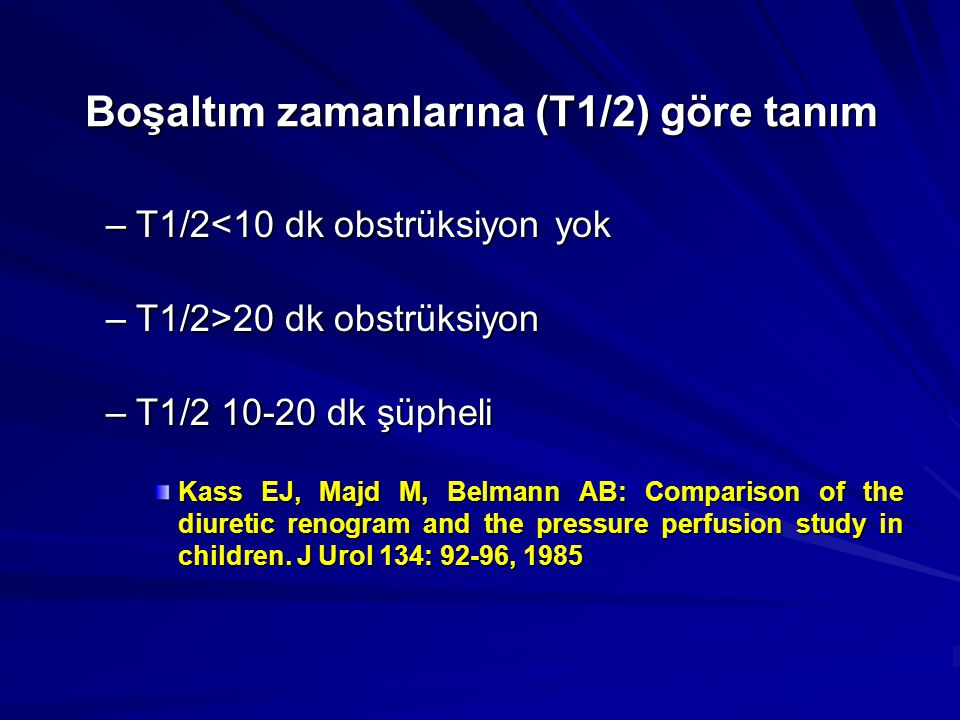 Boşaltım zamanlarına (T1/2) göre tanım –T1/2<10 dk obstrüksiyon yok –T1/2>20 dk obstrüksiyon –T1/2 10-20 dk şüpheli Kass EJ, Majd M, Belmann AB: Compa