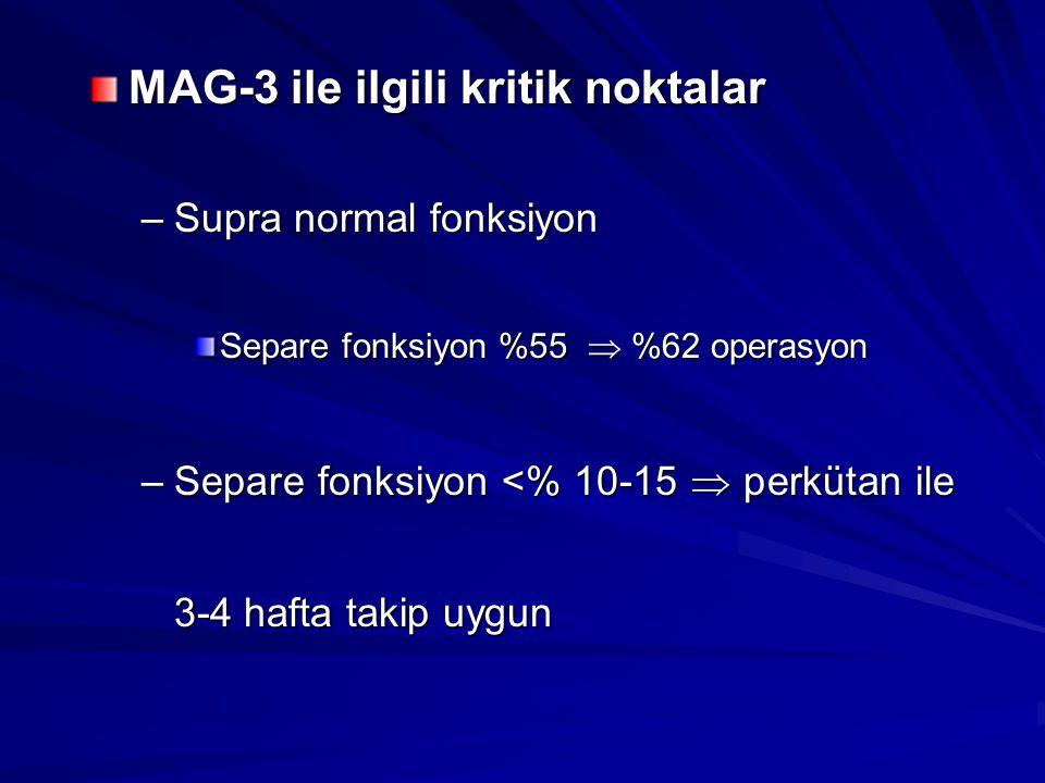 MAG-3 ile ilgili kritik noktalar –Supra normal fonksiyon Separe fonksiyon %55  %62 operasyon –Separe fonksiyon <% 10-15  perkütan ile 3-4 hafta taki