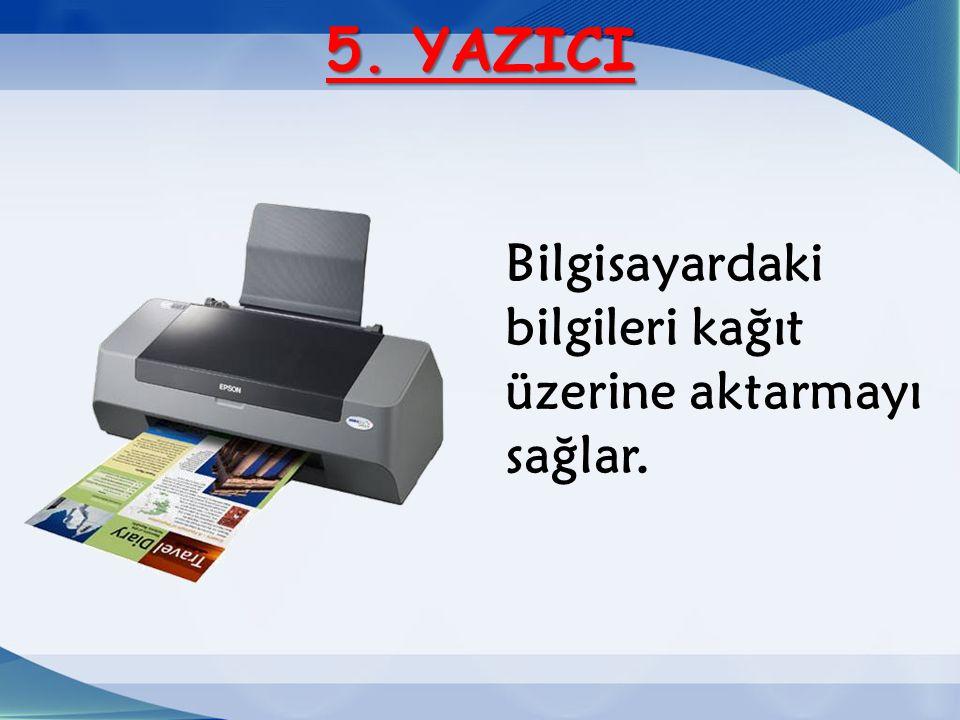 5. YAZICI Bilgisayardaki bilgileri kağıt üzerine aktarmayı sağlar.