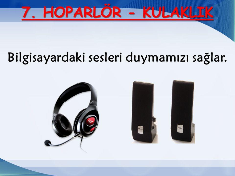 7. HOPARLÖR - KULAKLIK Bilgisayardaki sesleri duymamızı sağlar.