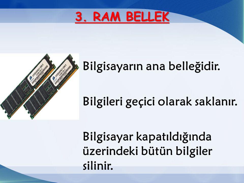 3. RAM BELLEK Bilgisayarın ana belleğidir. Bilgileri geçici olarak saklanır. Bilgisayar kapatıldığında üzerindeki bütün bilgiler silinir.