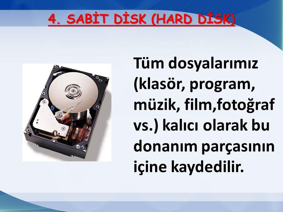 4. SABİT DİSK (HARD DİSK) Tüm dosyalarımız (klasör, program, müzik, film,fotoğraf vs.) kalıcı olarak bu donanım parçasının içine kaydedilir.