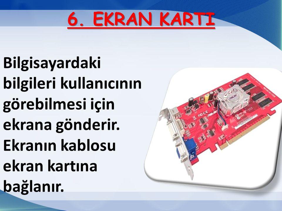 6. EKRAN KARTI Bilgisayardaki bilgileri kullanıcının görebilmesi için ekrana gönderir. Ekranın kablosu ekran kartına bağlanır.