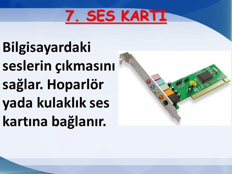 7. SES KARTI Bilgisayardaki seslerin çıkmasını sağlar. Hoparlör yada kulaklık ses kartına bağlanır.