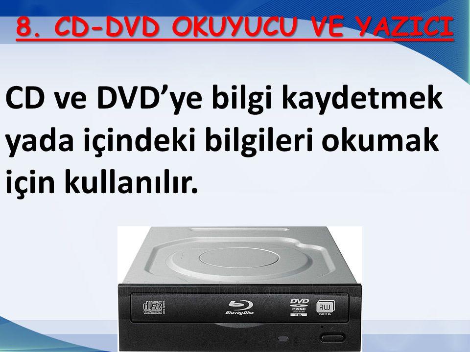 8. CD-DVD OKUYUCU VE YAZICI CD ve DVD'ye bilgi kaydetmek yada içindeki bilgileri okumak için kullanılır.
