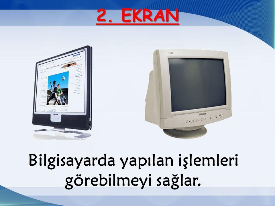 2. EKRAN Bilgisayarda yapılan işlemleri görebilmeyi sağlar.