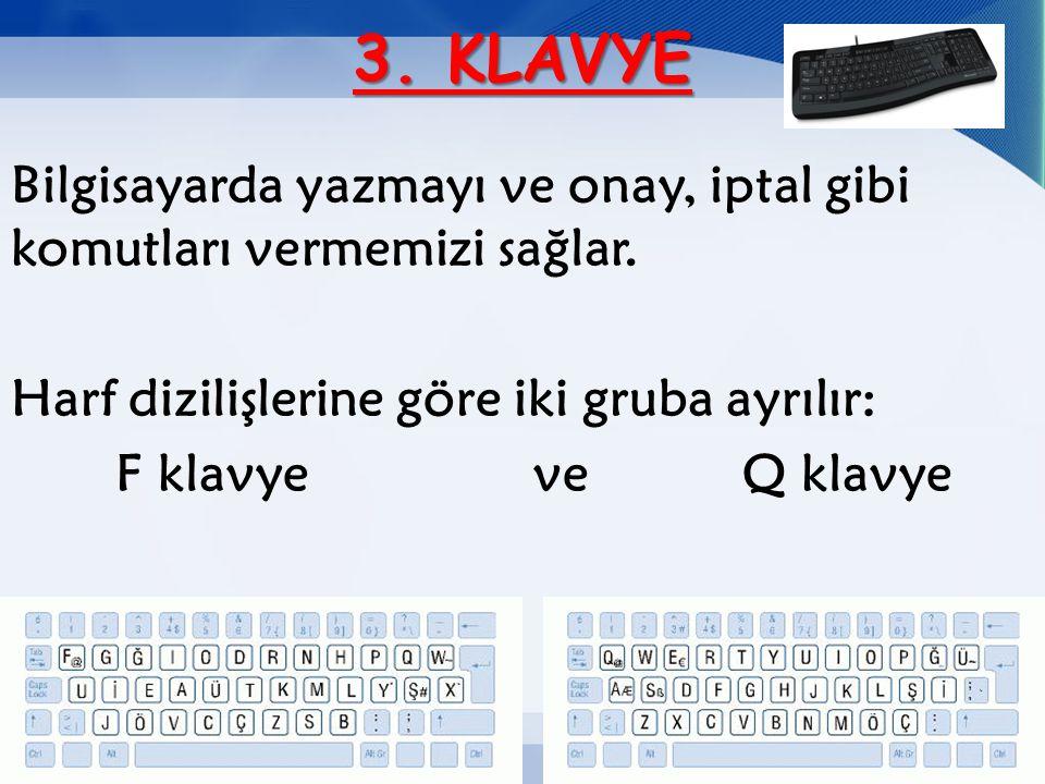 3. KLAVYE Bilgisayarda yazmayı ve onay, iptal gibi komutları vermemizi sağlar. Harf dizilişlerine göre iki gruba ayrılır: F klavyeveQ klavye