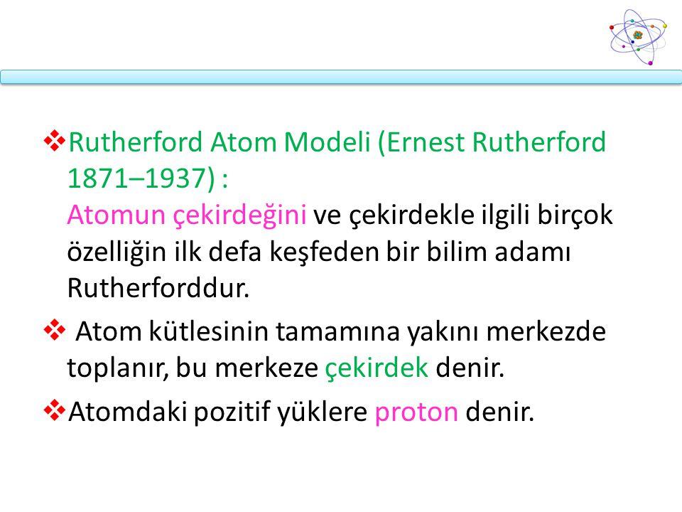  Rutherford Atom Modeli (Ernest Rutherford 1871–1937) : Atomun çekirdeğini ve çekirdekle ilgili birçok özelliğin ilk defa keşfeden bir bilim adamı Ru