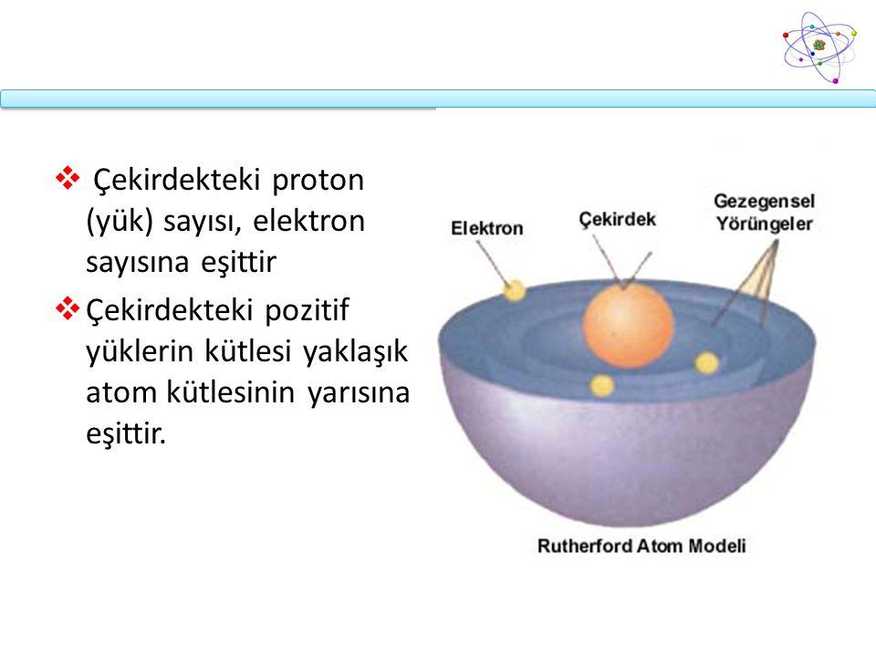  Çekirdekteki proton (yük) sayısı, elektron sayısına eşittir  Çekirdekteki pozitif yüklerin kütlesi yaklaşık atom kütlesinin yarısına eşittir.