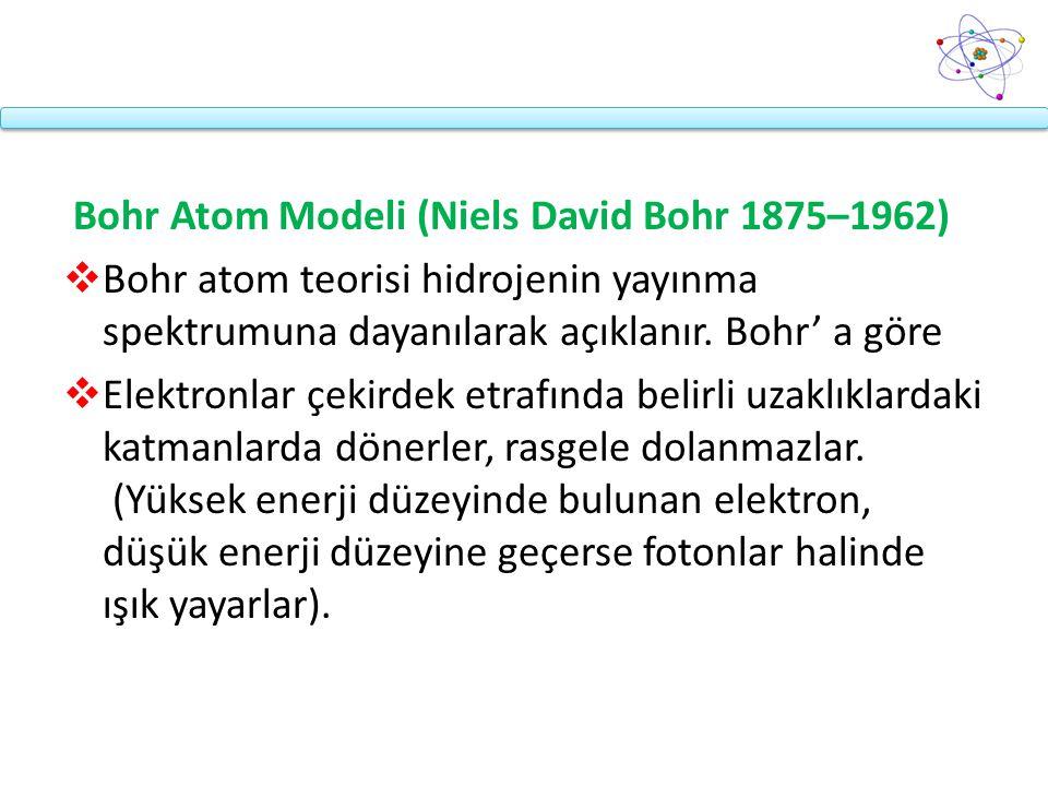 Bohr Atom Modeli (Niels David Bohr 1875–1962)  Bohr atom teorisi hidrojenin yayınma spektrumuna dayanılarak açıklanır. Bohr' a göre  Elektronlar çek