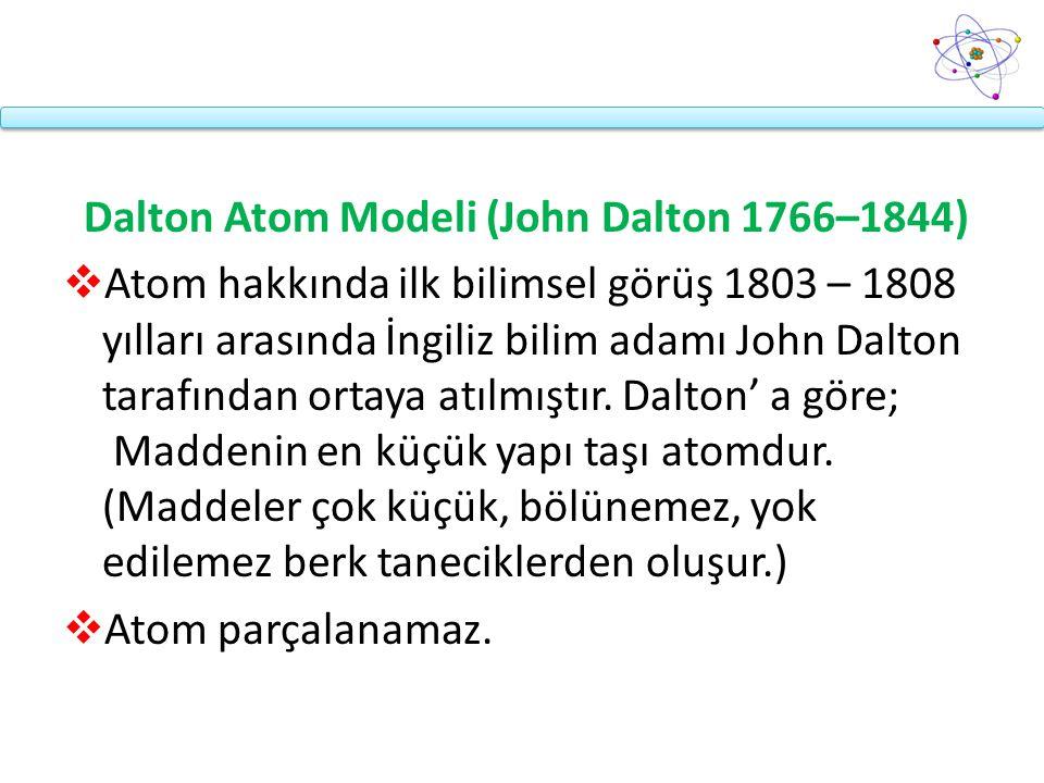 Dalton Atom Modeli (John Dalton 1766–1844)  Atom hakkında ilk bilimsel görüş 1803 – 1808 yılları arasında İngiliz bilim adamı John Dalton tarafından ortaya atılmıştır.