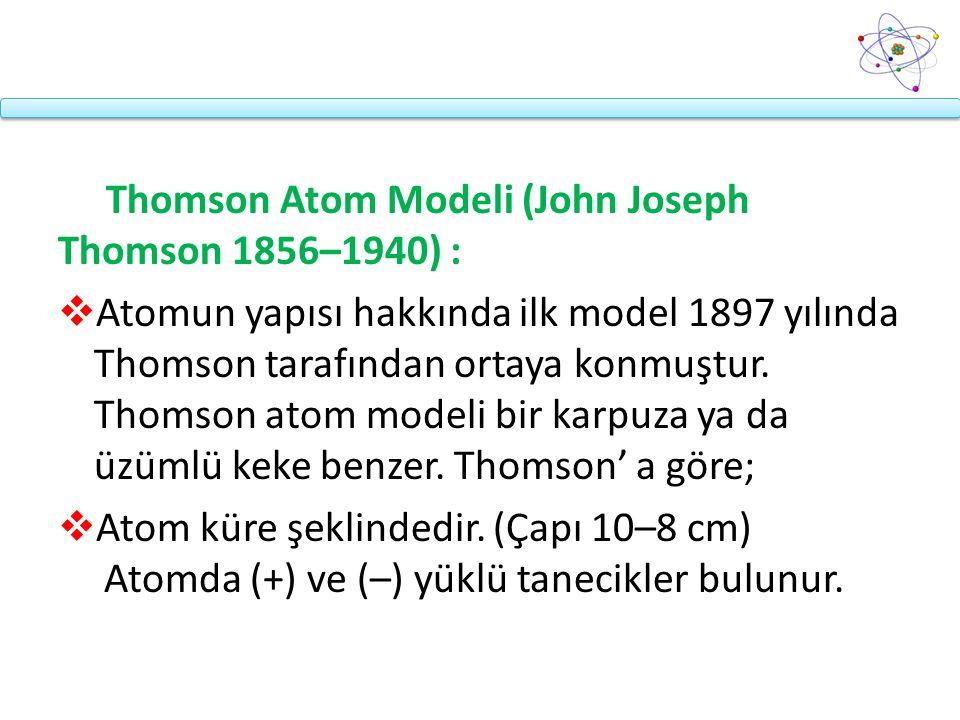Thomson Atom Modeli (John Joseph Thomson 1856–1940) :  Atomun yapısı hakkında ilk model 1897 yılında Thomson tarafından ortaya konmuştur. Thomson ato